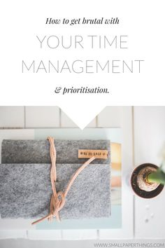 How to Get Brutal With Your Time Management and Prioritisation
