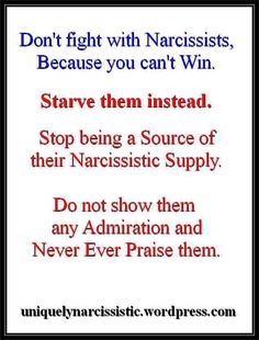 """Quote""""Don't fight with Narcissists, Because you can't Win. Starve them instead. Stop being a Source of their Narcissist Supply. Do not show them any Admiration and Never Ever Praise them."""" by Uniquely Narcissistic"""