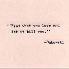 Find what you love and let it kill you - Bukowski #quote