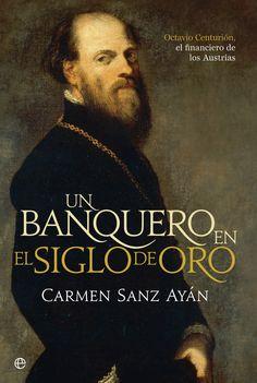Un banquero en el Siglo de Oro : Octavio Centurión, el financiero de los Austrias / Carmen Sanz Ayán (2015)