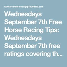 Wednesdays September 7th Free Horse Racing Tips:   Wednesdays September 7th free ratings covering the 1st 3 races at each & every race meeting will be available immediately below on this page starting from half an hour before the 1st scheduled race of the day on this Wednesday the 7th so please check back here then.  And if you would like to access all our horse racing tips today and everyday of the year then join us and become a member.  We work for you. Mike Keenan & Bill Macdonald - H