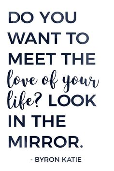 """""""Do you want to meet the love of your life? Look in the mirror"""" - Bryon Katie. Here are 26 inspiring self-love quotes. Love Yourself First, Love Yourself Quotes, Self Love Quotes, Love Your Life, Quotes To Live By, Me Quotes, Motivational Quotes, Inspirational Quotes, Random Quotes"""