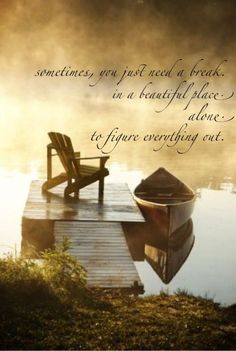 """""""Sometimes you just need a break in a beautiful place, alone, to figure things out."""" ..*"""