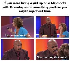 Steve Harvey on Family Feud.. I watch this every day if I can, HILARIOUS!!!