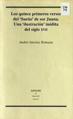 Los quince primeros versos del 'Sueño' de sor Juana. Una 'ilustración' inédita del siglo XVII / Andrés Sánchez Robayna http://absysnetweb.bbtk.ull.es/cgi-bin/abnetopac01?TITN=202606