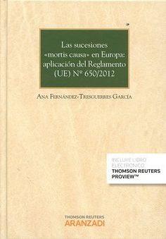 """Las sucesiones """"mortis causa"""" en Europa : estudio del Reglamento (UE) nº 650-2012 / Ana Fernández-Tresguerres García.    Thomson Reuters Aranzadi, 2016"""