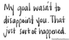 i didnt mean to! http://meaningfullquotes.com/my-goal-wasnt-to-dissapoint-you-good-love-quotes/