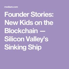 Founder Stories: New Kids on the Blockchain — Silicon Valley's Sinking Ship