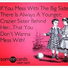 I was always the crazy little (&big) sister. Don't mess with my bros and sissys