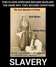 How Africans became muslims. Human Slavery is still legal today in muslim,countries. It is approved by the Holy Quran of Muhammad. Most slaves are women.