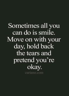 Sometimes all you can do is smile. Move on with your day, hold backthe tears and pretend you're okay.