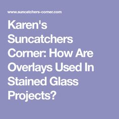 Karen's Suncatchers Corner: How Are Overlays Used In Stained Glass Projects?