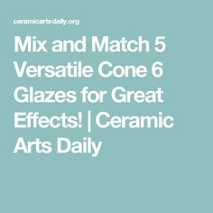 Mix and Match 5 Versatile Cone 6 Glazes for Great Effects! | Ceramic Arts Daily