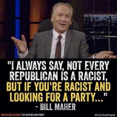 Bill Maher quote: I always say, not every Republican is a racist, but if you're racist and looking for a party. Bill Maher, Political Views, Political Quotes, Jon Stewart, Republican Party, Atheist, Comedians, In This World, Philadelphia Eagles