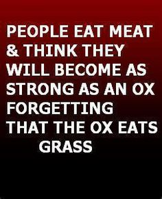 People eat meat & think they will become strong as an ox, forgetting that the ox eats grass
