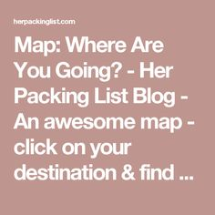 Map: Where Are You Going? - Her Packing List Blog - An awesome map - click on your destination & find all blog posts relevant to that area!