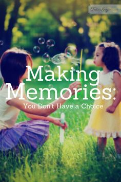Memories don't have to be created or molded or designed. Simply enjoy each other!