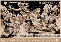 """""""Notorious Pinata Posse Escapes Justice."""" tragedyseries.tumblr.com"""