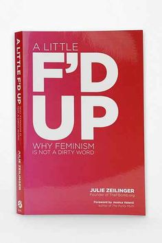 A Little F'd Up: Why Feminism Is Not A Dirty Word By Julie Zeilinger