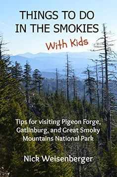 Things to do in the Smokies with Kids: Tips for visiting Pigeon Forge, Gatlinburg, and Great Smoky Mountains National Park by Nick Weisenberger, http://www.amazon.com/dp/B00KVUWFA2/ref=cm_sw_r_pi_dp_JmqMtb0VTQRWA
