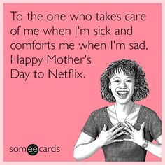 To the one who takes care of me when I'm sick and comforts me when I'm sad, Happy Mother's Day to Netflix.