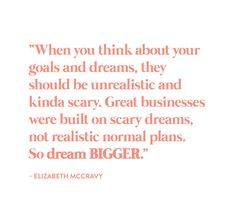 """When you think about your goals and dreams, they should be unrealistic and kinda scary. Great businesses were built on scary dreams, not realistic normal plans. So, DREAM BIGGER."" - Quote from Elizabeth McCravy on the Breakthrough Brand Podcast Words Quotes, Wise Words, Life Quotes, Quotes Quotes, Friend Quotes, Happy Quotes, Wisdom Quotes, Positive Quotes, Motivational Quotes"