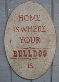 .home is where your bulldog is...can't believe I love a dog as much as I do!