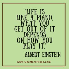 """Life is like a piano, what you get out of it depends on how you play it."" Albert Einstein"