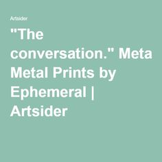 """The conversation."" Metal Prints by Ephemeral 
