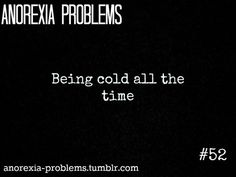 Anorexia Problems: Being freezing cold all the time-Why does this happen? Because when people with Anorexia Nervosa lose too much weight, they become unable to regulate their body temperature-Not enough body fat means feeling cold often-This is not pleasant, its very uncomfortable-Starvation causes people with Anorexia to have slower metabolisms and abnormal brain functioning-So the idea that a person with Anorexia loses weight, and suddenly feels good about  themselves, is not true, at all