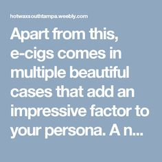 Apart from this, e-cigs comes in multiple beautiful cases that add an impressive factor to your persona. A numerous variety of other cases is also available in the market, which can fit in all gender, age and personality.