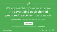 We approached [bumper ads] like the ADVERTISING EQUIVALENT OF POST-CREDITS SCENES from a movie.  Jonathan Segall, Marketing Comms Officer XBOX Think With Google, Advertising, Ads, Xbox, Communication, Insight, Marketing, Thoughts, Learning