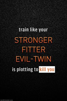 LOL. Train like your stronger fitter evil twin is plotting to kill you