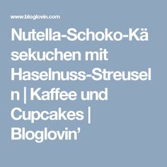 Nutella-Schoko-Käsekuchen mit Haselnuss-Streuseln | Kaffee und Cupcakes | Bloglovin'
