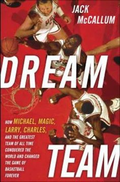 Dream Team: How Michael, Magic, Larry, Charles, and the Greatest Team of All Time Conquered the World and Changed the Game of Basketball Forever by Jack McCallum. http://libcat.bentley.edu/record=b1343192~S0