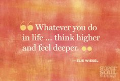 """""""Whatever you do in life. think higher and feel deeper"""" -- Elie Wiesel The Words, Elie Wiesel Quotes, Caroline Myss, Super Soul Sunday, Quotes About Photography, Lifestyle Photography, Thats The Way, Love And Light, Beautiful Words"""