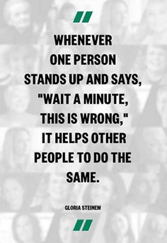 Whenever one person stands up and says 'wait a minute, this is wrong,' it helps other people to do the same. - Gloria Steinem