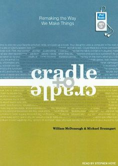 Cradle to Cradle: Remaking the Way We Make Things - William McDonough and Michael Braungart explain how products can be designed from the outset so that, after their useful lives, they will provide nourishment for something new. If you buy the hard copy, you'll see that it is not made from a tree!