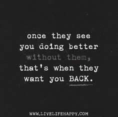 """Once they see you doing better without them, that's when they want you back."" by deeplifequotes, via Flickr"
