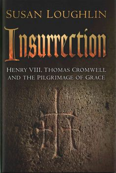 Insurrection: Henry Viii, Thomas Cromwell and the Pilgrimage of Grace