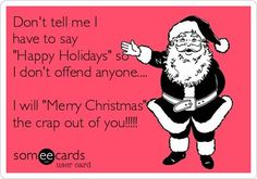 Don't tell me I have to say 'Happy Holidays' so I don't offend anyone.... I will 'Merry Christmas' the crap out of you!