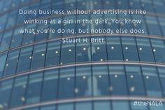 Doing business without advertising is like winking at a girl in the dark. You know what you're doing, but nobody else does. -Stuart H Britt.