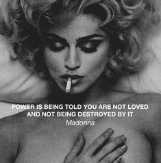 Power is being told you are not loved and not being destroyed by it. -Madonna