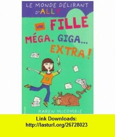 Le Monde d�lirant dAlly, tome 1  Une fille m�ga, giga-extra ! (9782745905741) Karen McCombie , ISBN-10: 2745905740  , ISBN-13: 978-2745905741 ,  , tutorials , pdf , ebook , torrent , downloads , rapidshare , filesonic , hotfile , megaupload , fileserve