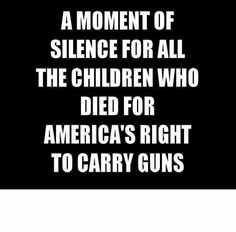 A moment of silence for all the children who died for America's right to carry guns. ~ Please. Enough.
