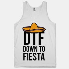 DTF (Down To Fiesta) Baby!  hahaha