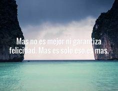 Mas no es mejor ni garantiza felicidad. Mas es solo eso es mas.