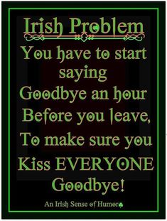 Irish Problem: You have to start saying Goodbye and hour before you leave, to make sure you kiss EVERYONE Goodbye! Irish Jokes, Irish Humor, Irish Proverbs, Proverbs Quotes, Irish Eyes Are Smiling, Irish Culture, Irish Pride, Irish Girls, Irish Blessing
