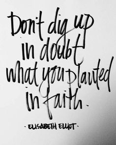 Don't dig up in doubt what you planted in faith. -Elizabeth Elliot