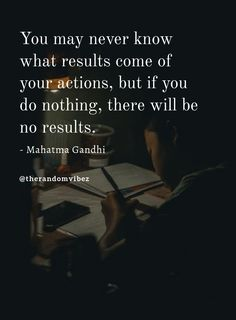 """""""You may never know what results come of your actions, but if you do nothing, there will be no results."""" - Mahatma Gandhi #Mahatmagandhiquotes #Famousmahatmagandhiquotes #Mahatmagandhiquotesonsuccess #Successquotes #Mahatmagandhiquotesonlife #Determinationauqotes #Mahatmagandhiquotesaboutlove #Hardworkquotes #Inspirationalquotes #Motivationalquotes #Positivequotes #Lifequotes #Toughlifequotes #Successfullifequotes #Deepquotes #Thoughtfulquotes #Emotionalquotes #Quotesandsayings…"""